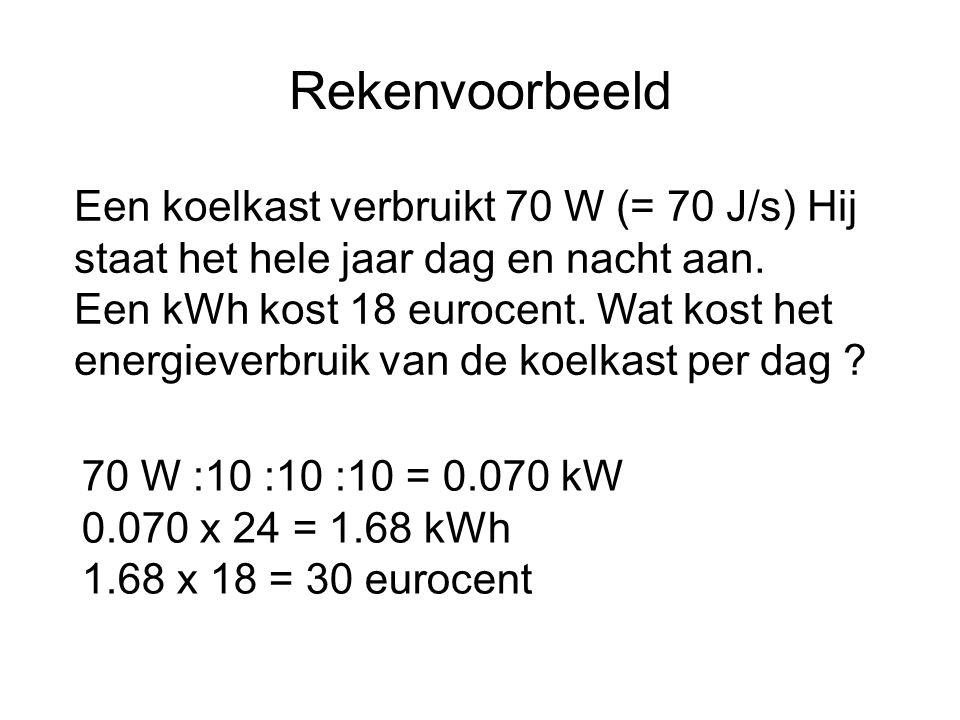 Rekenvoorbeeld Een koelkast verbruikt 70 W (= 70 J/s) Hij staat het hele jaar dag en nacht aan. Een kWh kost 18 eurocent. Wat kost het energieverbruik