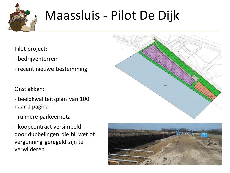 18 Pilot project: - bedrijventerrein - recent nieuwe bestemming Onstlakken: - beeldkwaliteitsplan van 100 naar 1 pagina - ruimere parkeernota - koopcontract versimpeld door dubbelingen die bij wet of vergunning geregeld zijn te verwijderen Maassluis - Pilot De Dijk 18