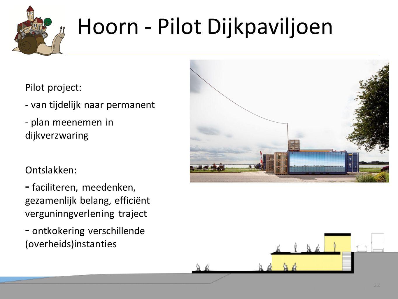 22 Pilot project: - van tijdelijk naar permanent - plan meenemen in dijkverzwaring Ontslakken: - faciliteren, meedenken, gezamenlijk belang, efficiënt verguninngverlening traject - ontkokering verschillende (overheids)instanties Hoorn - Pilot Dijkpaviljoen 22