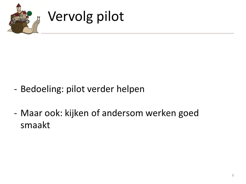 8 -Bedoeling: pilot verder helpen -Maar ook: kijken of andersom werken goed smaakt Vervolg pilot