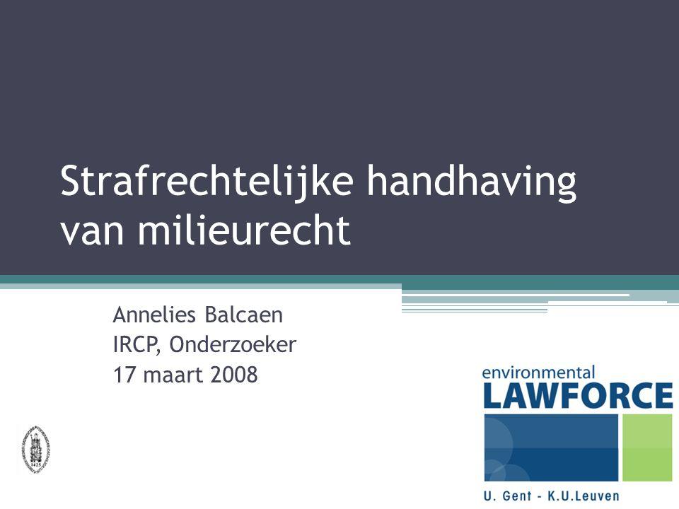 Strafrechtelijke handhaving van milieurecht Annelies Balcaen IRCP, Onderzoeker 17 maart 2008