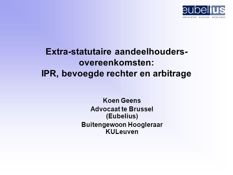 Extra-statutaire aandeelhouders- overeenkomsten: IPR, bevoegde rechter en arbitrage Koen Geens Advocaat te Brussel (Eubelius) Buitengewoon Hoogleraar