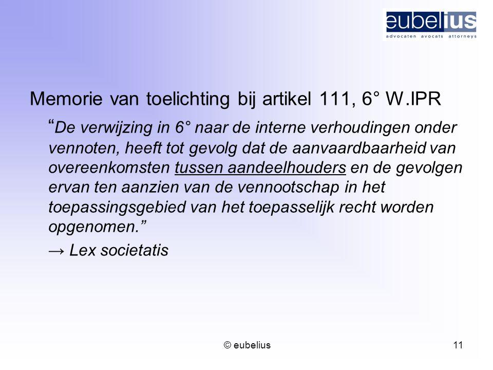 """© eubelius 11 Memorie van toelichting bij artikel 111, 6° W.IPR """" De verwijzing in 6° naar de interne verhoudingen onder vennoten, heeft tot gevolg da"""