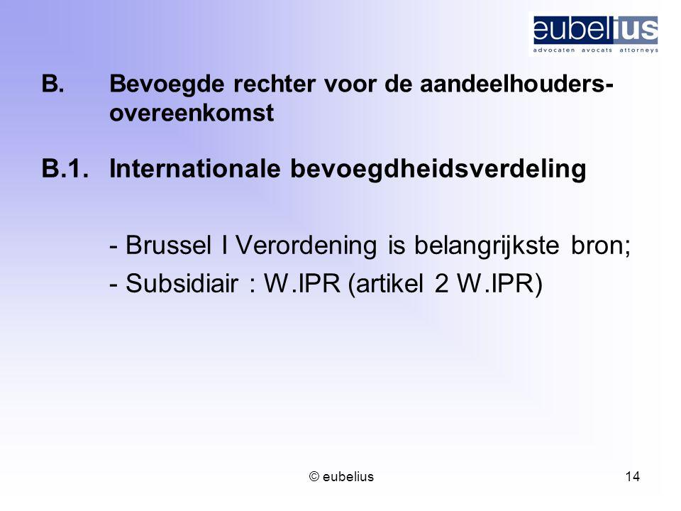 © eubelius 14 B.Bevoegde rechter voor de aandeelhouders- overeenkomst B.1.Internationale bevoegdheidsverdeling - Brussel I Verordening is belangrijkst