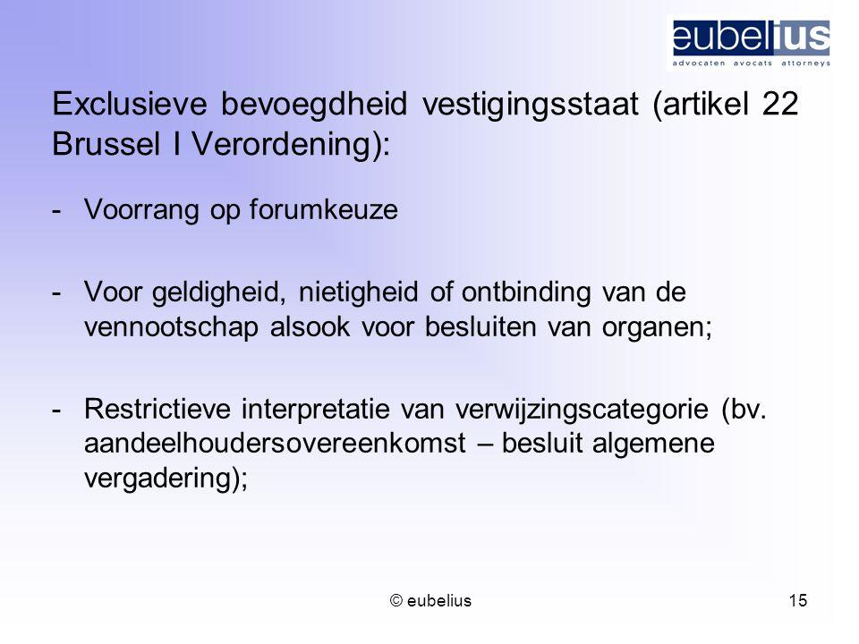 © eubelius 15 Exclusieve bevoegdheid vestigingsstaat (artikel 22 Brussel I Verordening): -Voorrang op forumkeuze -Voor geldigheid, nietigheid of ontbi