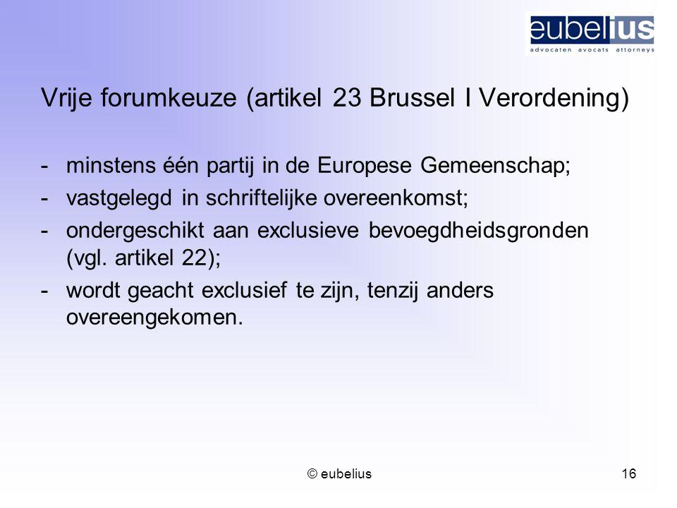 © eubelius 16 Vrije forumkeuze (artikel 23 Brussel I Verordening) -minstens één partij in de Europese Gemeenschap; -vastgelegd in schriftelijke overee