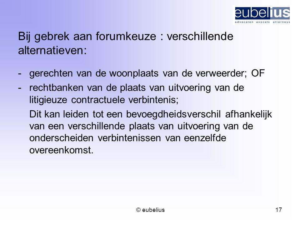 © eubelius 17 Bij gebrek aan forumkeuze : verschillende alternatieven: -gerechten van de woonplaats van de verweerder; OF -rechtbanken van de plaats v