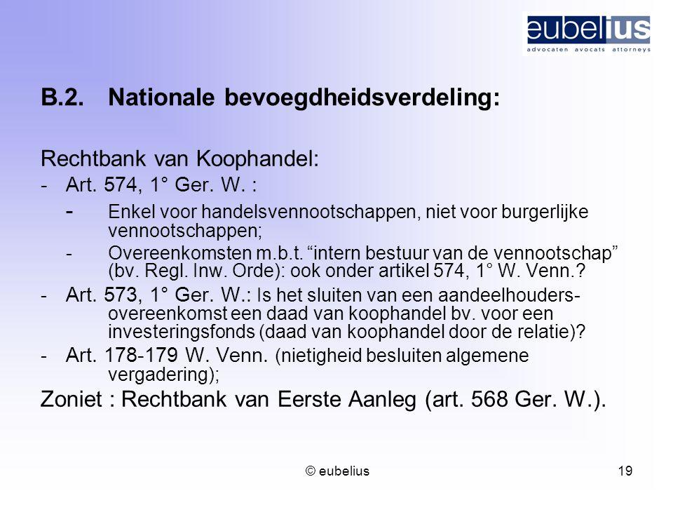 © eubelius 19 B.2.Nationale bevoegdheidsverdeling: Rechtbank van Koophandel: -Art. 574, 1° Ger. W. : - Enkel voor handelsvennootschappen, niet voor bu