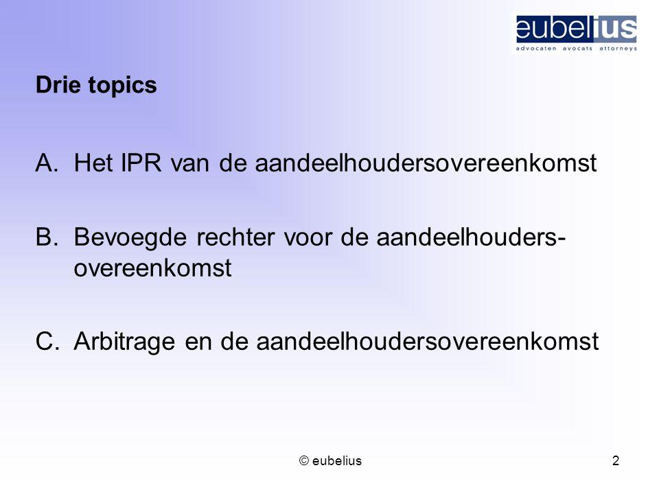 © eubelius 2 Drie topics A.Het IPR van de aandeelhoudersovereenkomst B.Bevoegde rechter voor de aandeelhouders- overeenkomst C.Arbitrage en de aandeel