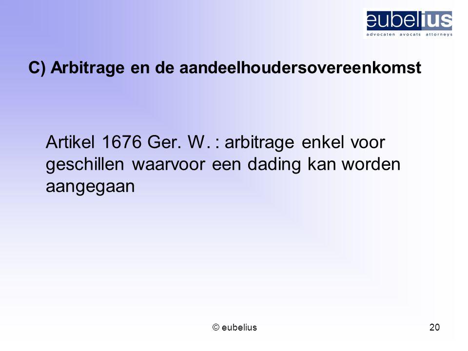© eubelius 20 C) Arbitrage en de aandeelhoudersovereenkomst Artikel 1676 Ger. W. : arbitrage enkel voor geschillen waarvoor een dading kan worden aang