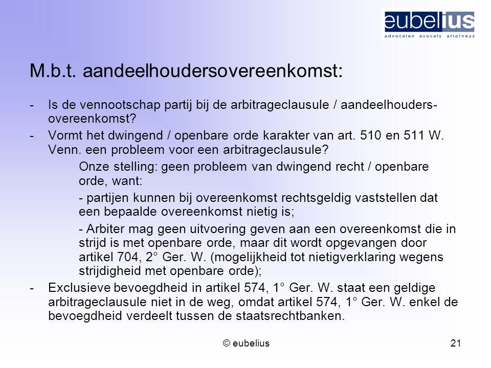 © eubelius 21 M.b.t. aandeelhoudersovereenkomst: -Is de vennootschap partij bij de arbitrageclausule / aandeelhouders- overeenkomst? -Vormt het dwinge