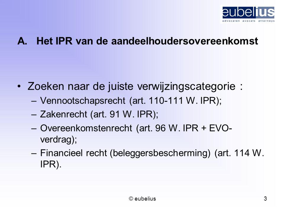 © eubelius 3 A.Het IPR van de aandeelhoudersovereenkomst Zoeken naar de juiste verwijzingscategorie : –Vennootschapsrecht (art. 110-111 W. IPR); –Zake