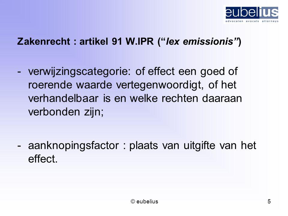 """© eubelius 5 Zakenrecht : artikel 91 W.IPR (""""lex emissionis"""") -verwijzingscategorie: of effect een goed of roerende waarde vertegenwoordigt, of het ve"""