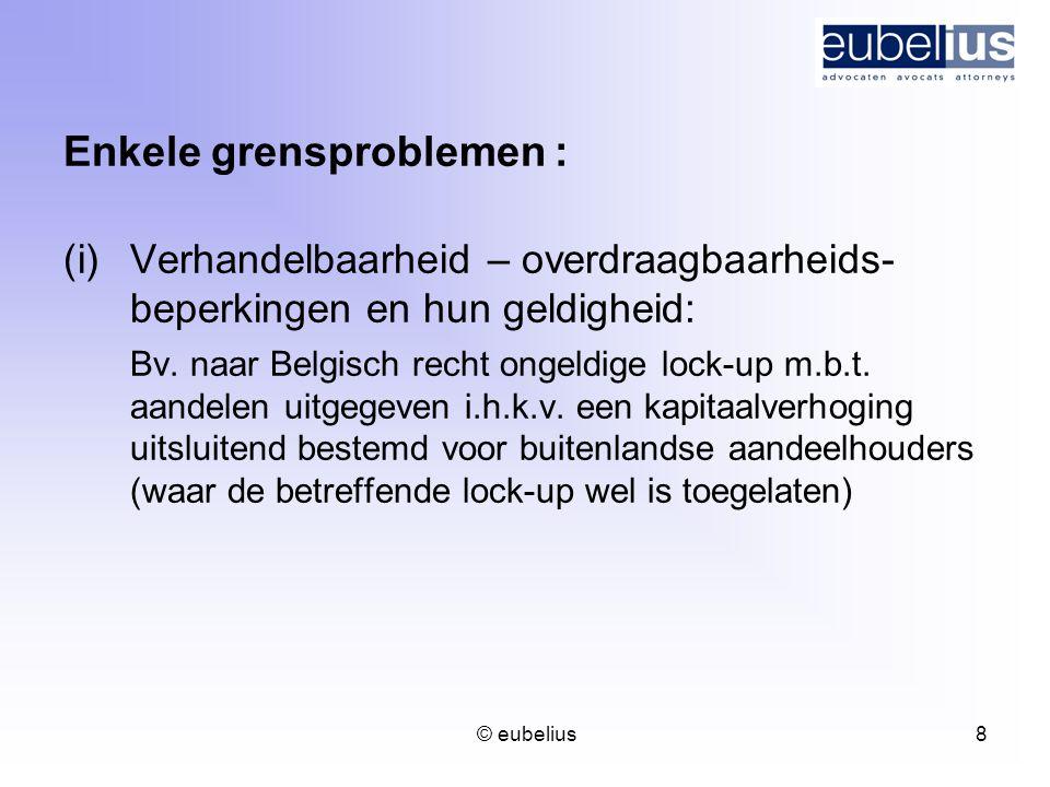 © eubelius 8 Enkele grensproblemen : (i)Verhandelbaarheid – overdraagbaarheids- beperkingen en hun geldigheid: Bv. naar Belgisch recht ongeldige lock-