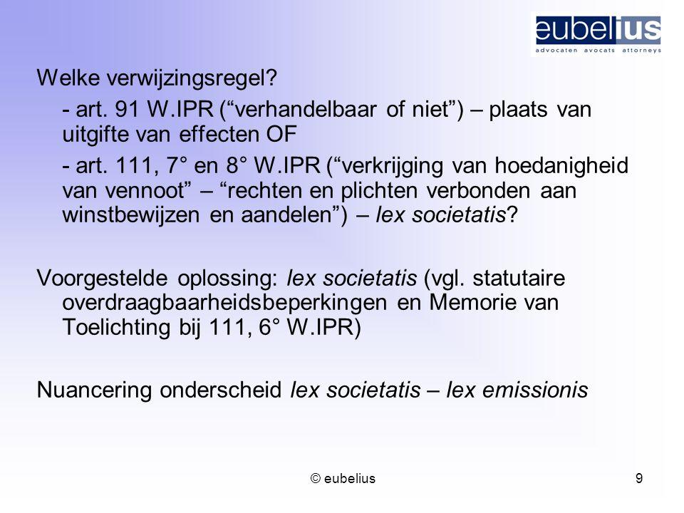 """© eubelius 9 Welke verwijzingsregel? - art. 91 W.IPR (""""verhandelbaar of niet"""") – plaats van uitgifte van effecten OF - art. 111, 7° en 8° W.IPR (""""verk"""