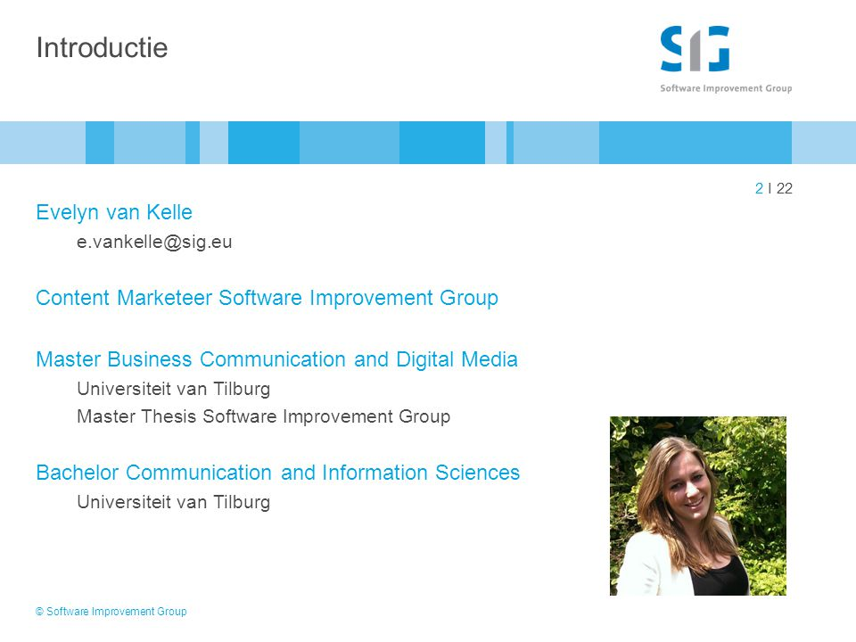 2 I 22 Introductie Evelyn van Kelle e.vankelle@sig.eu Content Marketeer Software Improvement Group Master Business Communication and Digital Media Uni