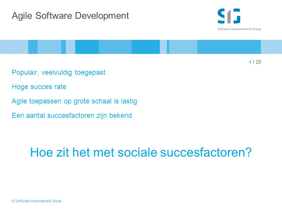 4 I 22 Agile Software Development Populair, veelvuldig toegepast Hoge succes rate Agile toepassen op grote schaal is lastig Een aantal succesfactoren