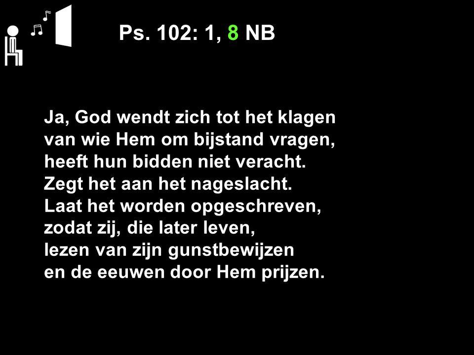 Ps. 102: 1, 8 NB Ja, God wendt zich tot het klagen van wie Hem om bijstand vragen, heeft hun bidden niet veracht. Zegt het aan het nageslacht. Laat he