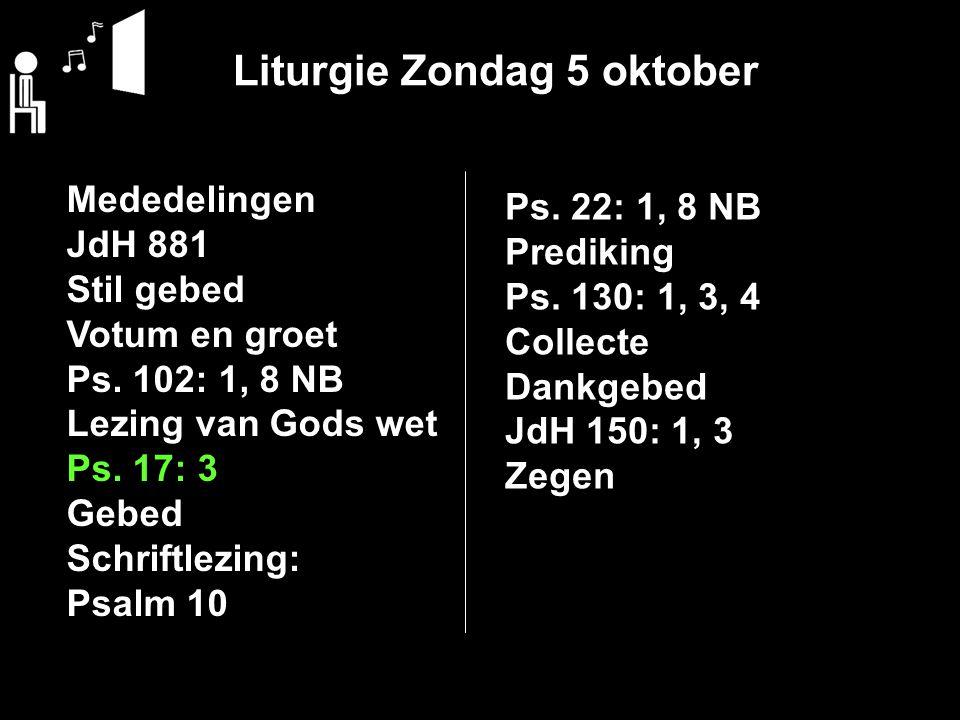 Liturgie Zondag 5 oktober Mededelingen JdH 881 Stil gebed Votum en groet Ps. 102: 1, 8 NB Lezing van Gods wet Ps. 17: 3 Gebed Schriftlezing: Psalm 10