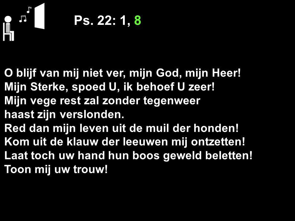 Ps. 22: 1, 8 O blijf van mij niet ver, mijn God, mijn Heer! Mijn Sterke, spoed U, ik behoef U zeer! Mijn vege rest zal zonder tegenweer haast zijn ver