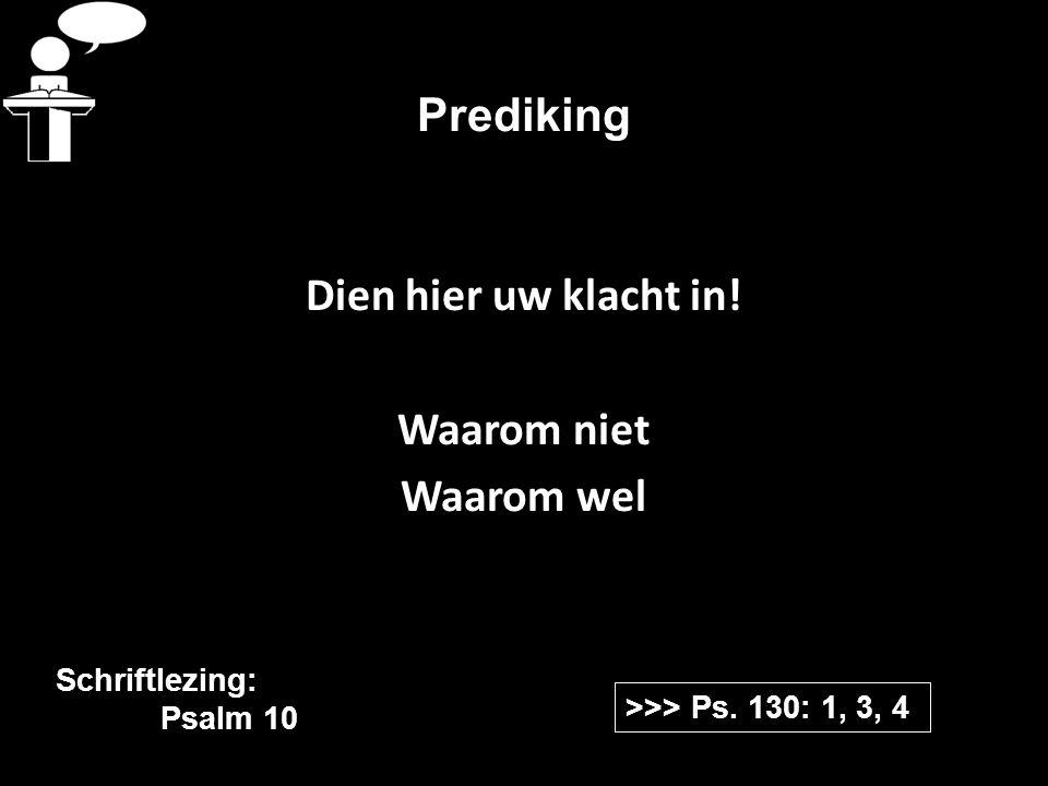 Prediking Dien hier uw klacht in! Waarom niet Waarom wel >>> Ps. 130: 1, 3, 4 Schriftlezing: Psalm 10