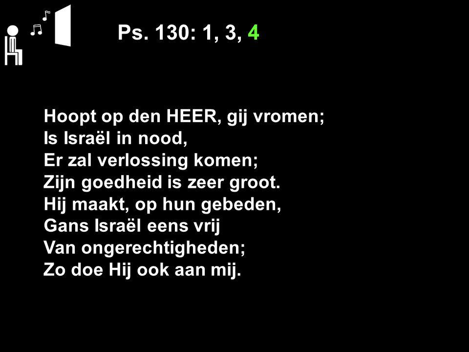 Ps. 130: 1, 3, 4 Hoopt op den HEER, gij vromen; Is Israël in nood, Er zal verlossing komen; Zijn goedheid is zeer groot. Hij maakt, op hun gebeden, Ga