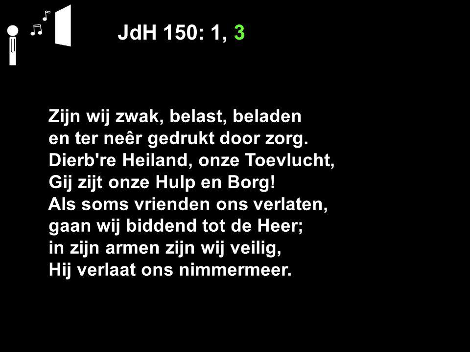 JdH 150: 1, 3 Zijn wij zwak, belast, beladen en ter neêr gedrukt door zorg. Dierb're Heiland, onze Toevlucht, Gij zijt onze Hulp en Borg! Als soms vri