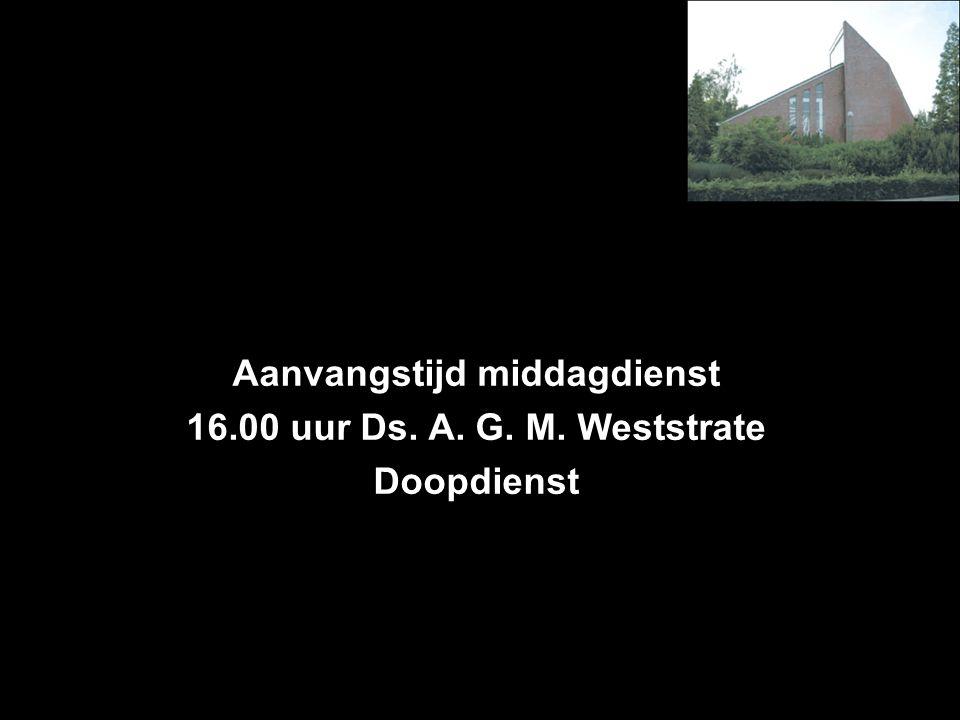 Aanvangstijd middagdienst 16.00 uur Ds. A. G. M. Weststrate Doopdienst