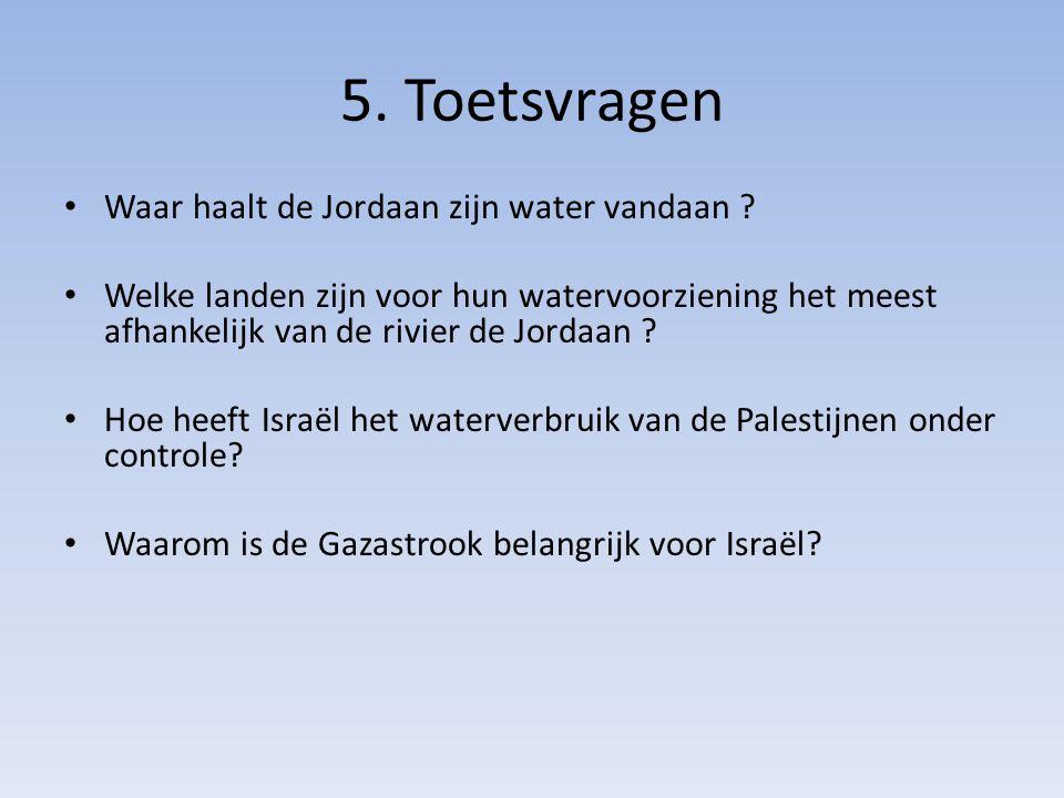 5. Toetsvragen Waar haalt de Jordaan zijn water vandaan ? Welke landen zijn voor hun watervoorziening het meest afhankelijk van de rivier de Jordaan ?