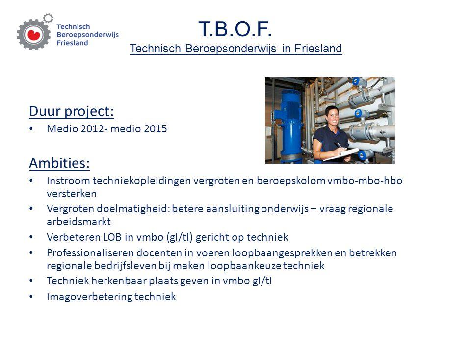 T.B.O.F. Technisch Beroepsonderwijs in Friesland Duur project: Medio 2012- medio 2015 Ambities: Instroom techniekopleidingen vergroten en beroepskolom