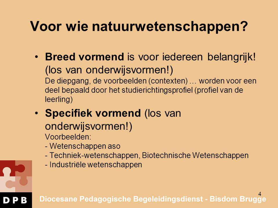 4 Voor wie natuurwetenschappen? Breed vormend is voor iedereen belangrijk! (los van onderwijsvormen!) De diepgang, de voorbeelden (contexten) … worden