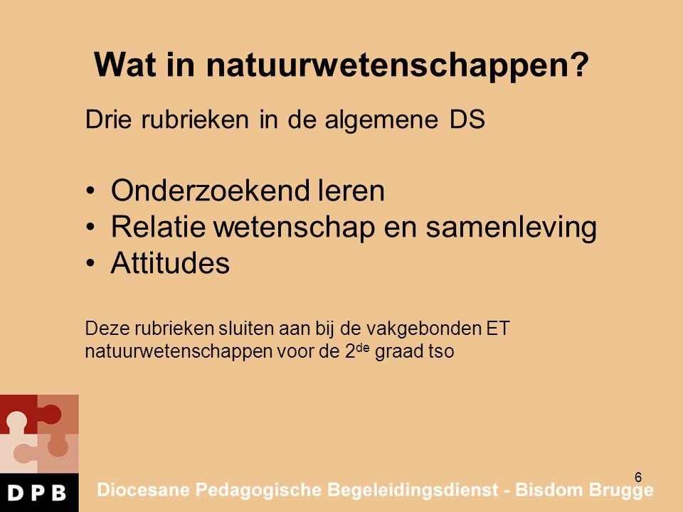 6 Wat in natuurwetenschappen? Drie rubrieken in de algemene DS Onderzoekend leren Relatie wetenschap en samenleving Attitudes Deze rubrieken sluiten a