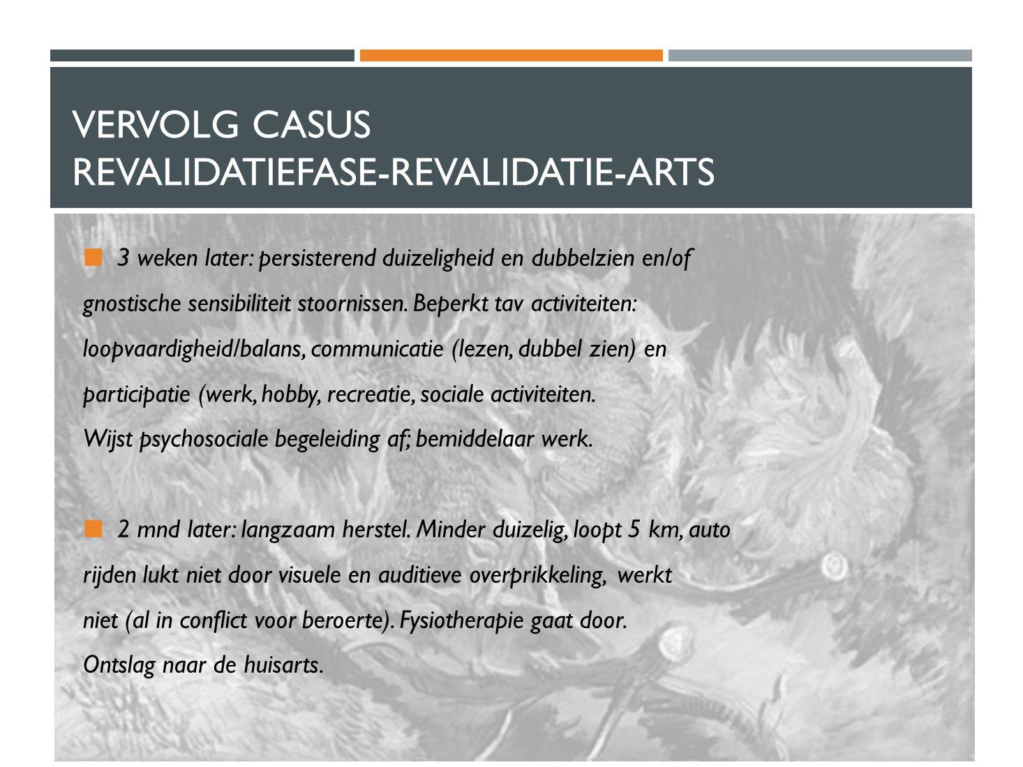 VERVOLG CASUS REVALIDATIEFASE-REVALIDATIE-ARTS 3 weken later: persisterend duizeligheid en dubbelzien en/of gnostische sensibiliteit stoornissen. Bepe