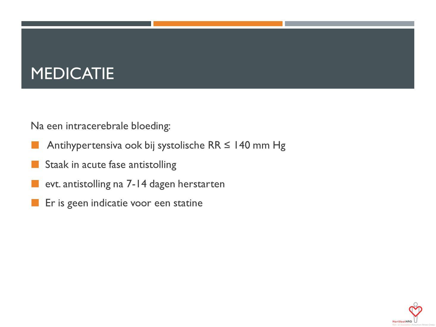 MEDICATIE Na een intracerebrale bloeding: Antihypertensiva ook bij systolische RR ≤ 140 mm Hg Staak in acute fase antistolling evt. antistolling na 7-