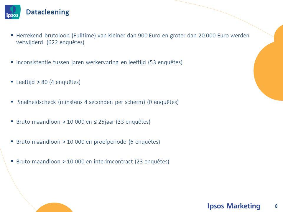 Datacleaning  Herrekend brutoloon (Fulltime) van kleiner dan 900 Euro en groter dan 20 000 Euro werden verwijderd (622 enquêtes)  Inconsistentie tussen jaren werkervaring en leeftijd (53 enquêtes)  Leeftijd > 80 (4 enquêtes)  Snelheidscheck (minstens 4 seconden per scherm) (0 enquêtes)  Bruto maandloon > 10 000 en ≤ 25jaar (33 enquêtes)  Bruto maandloon > 10 000 en proefperiode (6 enquêtes)  Bruto maandloon > 10 000 en interimcontract (23 enquêtes) 8