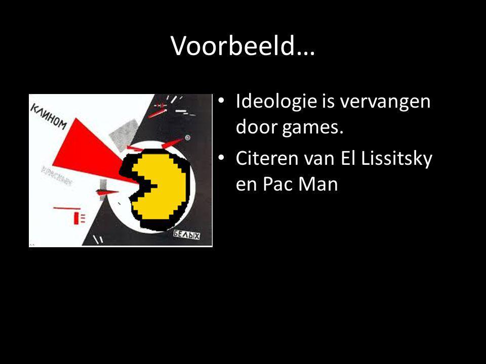 Voorbeeld… Ideologie is vervangen door games. Citeren van El Lissitsky en Pac Man