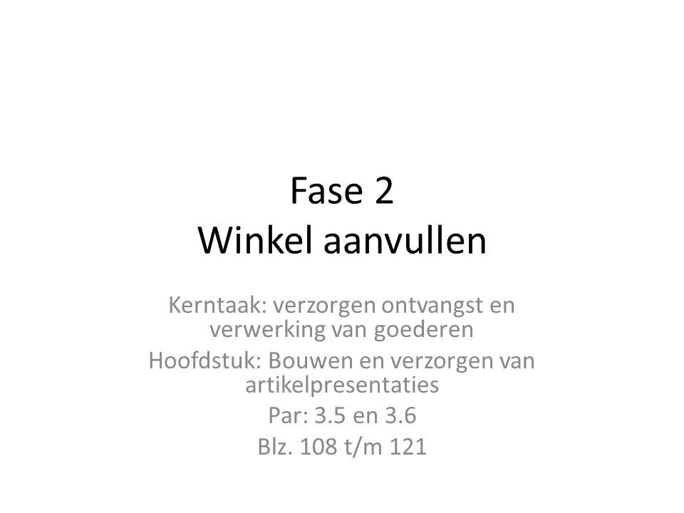 Fase 2 Winkel aanvullen Kerntaak: verzorgen ontvangst en verwerking van goederen Hoofdstuk: Bouwen en verzorgen van artikelpresentaties Par: 3.5 en 3.