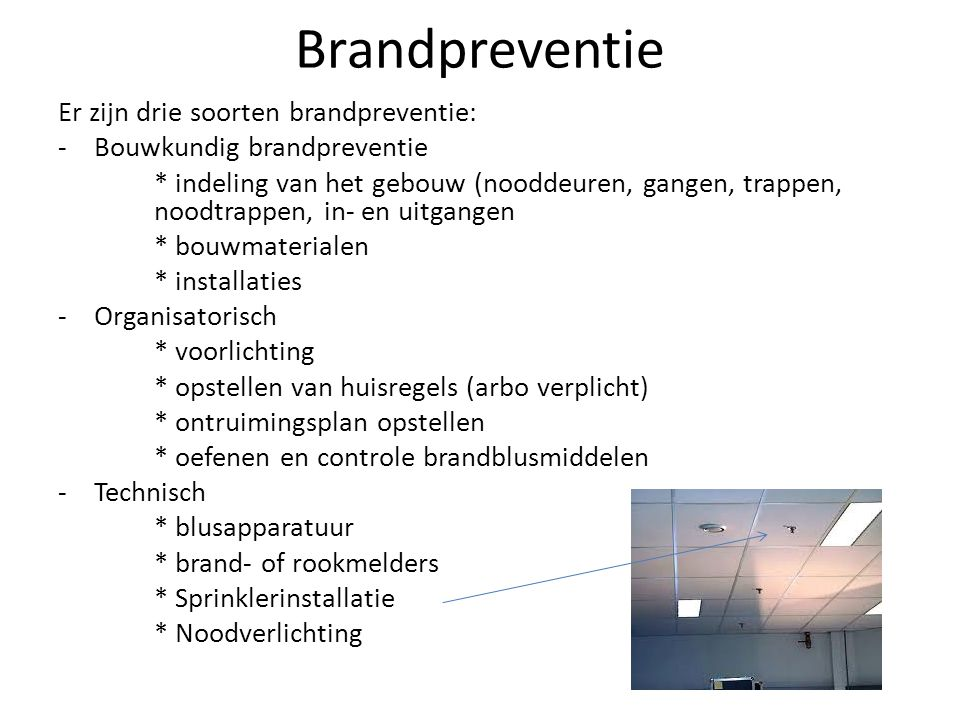 Brandpreventie Er zijn drie soorten brandpreventie: -Bouwkundig brandpreventie * indeling van het gebouw (nooddeuren, gangen, trappen, noodtrappen, in