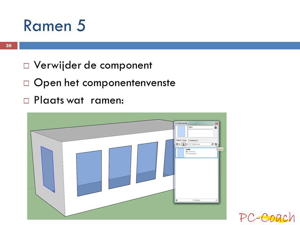 Ramen 5  Verwijder de component  Open het componentenvenste  Plaats wat ramen: 30