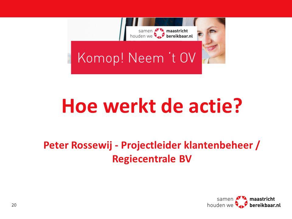 Hoe werkt de actie? Peter Rossewij - Projectleider klantenbeheer / Regiecentrale BV 20