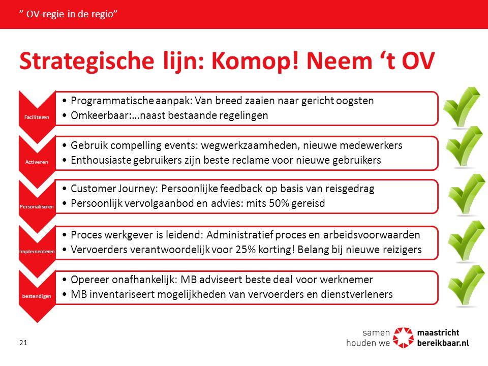 """Strategische lijn: Komop! Neem 't OV """" OV-regie in de regio"""" 21 Faciliteren Programmatische aanpak: Van breed zaaien naar gericht oogsten Omkeerbaar:…"""