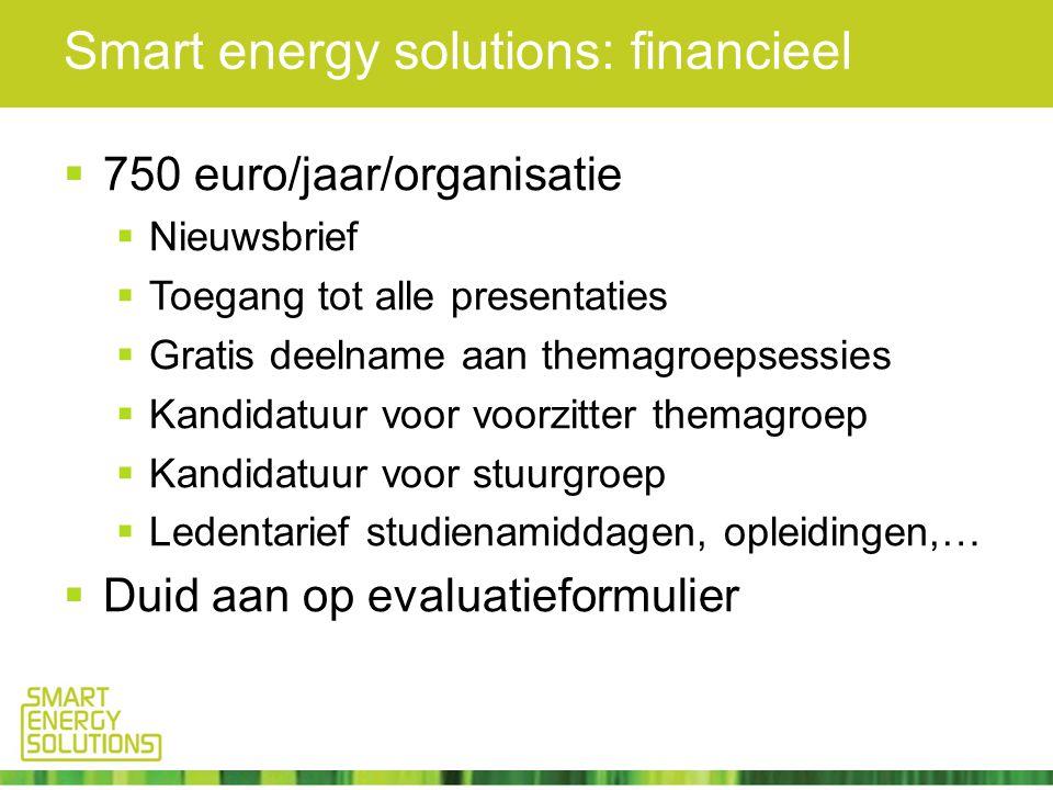 Smart energy solutions: financieel  750 euro/jaar/organisatie  Nieuwsbrief  Toegang tot alle presentaties  Gratis deelname aan themagroepsessies  Kandidatuur voor voorzitter themagroep  Kandidatuur voor stuurgroep  Ledentarief studienamiddagen, opleidingen,…  Duid aan op evaluatieformulier