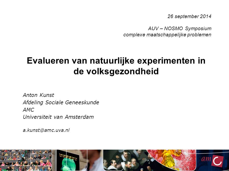 Evalueren van natuurlijke experimenten in de volksgezondheid Anton Kunst Afdeling Sociale Geneeskunde AMC Universiteit van Amsterdam a.kunst@amc.uva.nl 26 september 2014 AUV – NOSMO Symposium complexe maatschappelijke problemen