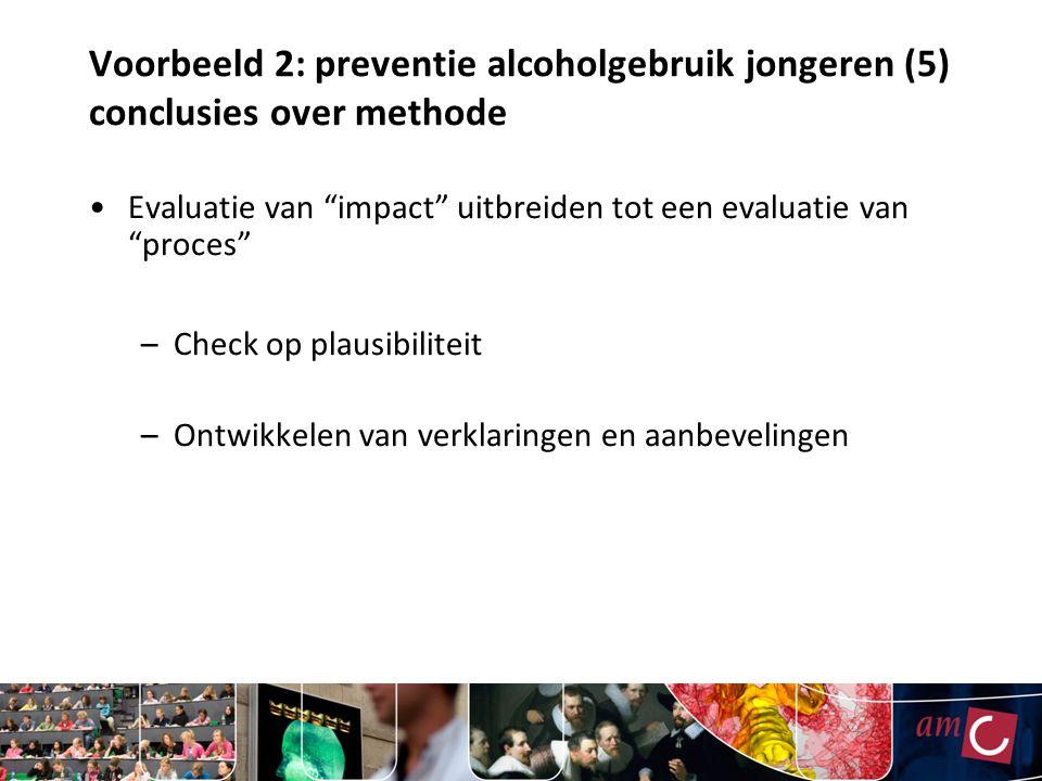 Voorbeeld 2: preventie alcoholgebruik jongeren (5) conclusies over methode Evaluatie van impact uitbreiden tot een evaluatie van proces –Check op plausibiliteit –Ontwikkelen van verklaringen en aanbevelingen