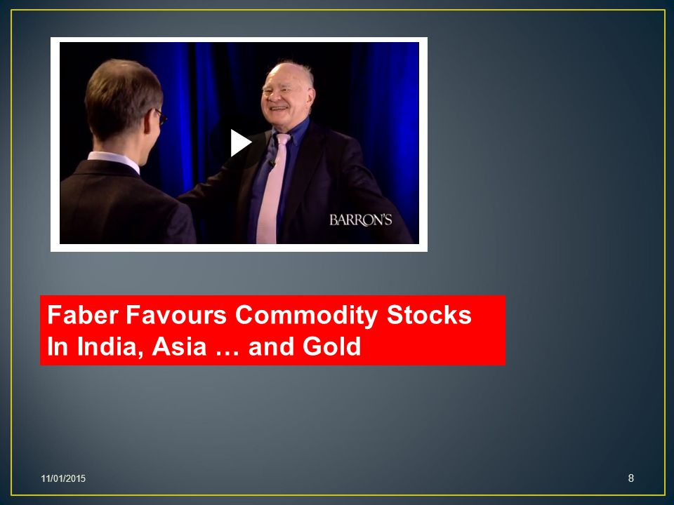 11/01/2015 8 Faber Favours Commodity Stocks In India, Asia … and Gold