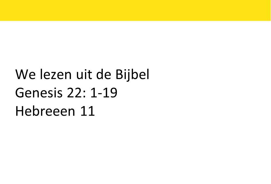 We lezen uit de Bijbel Genesis 22: 1-19 Hebreeen 11