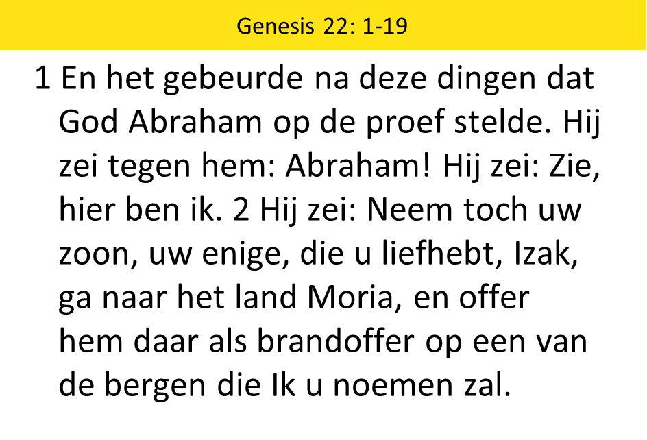 Genesis 22: 1-19 1 En het gebeurde na deze dingen dat God Abraham op de proef stelde.