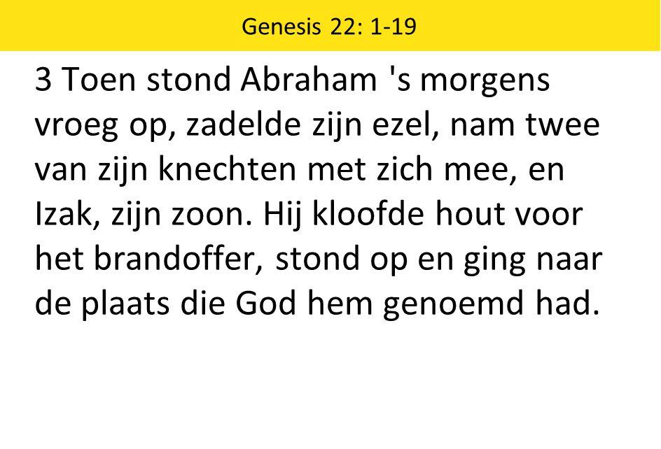 Genesis 22: 1-19 3 Toen stond Abraham s morgens vroeg op, zadelde zijn ezel, nam twee van zijn knechten met zich mee, en Izak, zijn zoon.