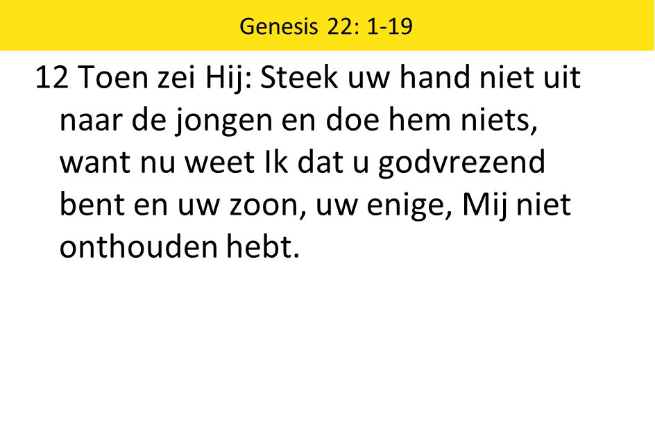 Genesis 22: 1-19 12 Toen zei Hij: Steek uw hand niet uit naar de jongen en doe hem niets, want nu weet Ik dat u godvrezend bent en uw zoon, uw enige, Mij niet onthouden hebt.