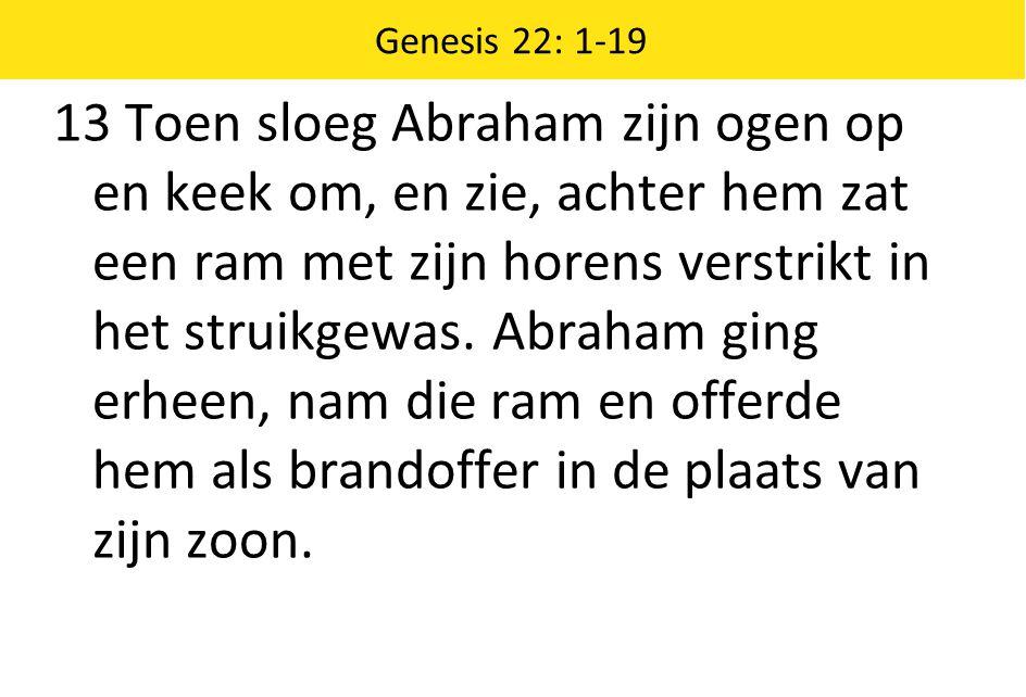 Genesis 22: 1-19 13 Toen sloeg Abraham zijn ogen op en keek om, en zie, achter hem zat een ram met zijn horens verstrikt in het struikgewas.
